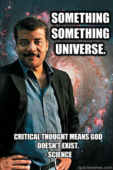 Something something universe. Critical thought means God doesn't exist. - Science - Something something universe. Critical thought means God doesn't exist. - Science  Neil deGrasse Tyson