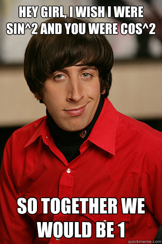 Hey girl, I wish I were sin^2 and you were cos^2 So together we would be 1  Howard Wolowitz