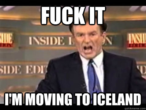 FUCK IT I'M moving to iceland