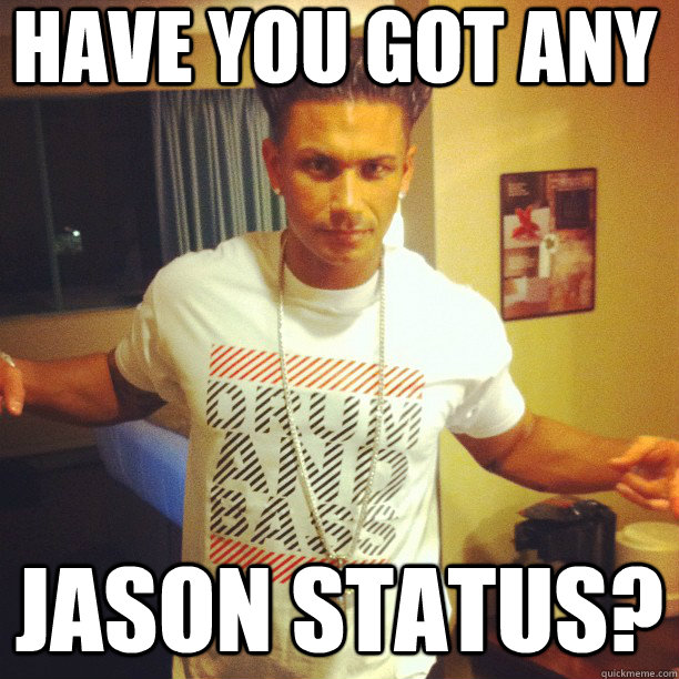 HAVE YOU GOT ANY JASON STATUS?