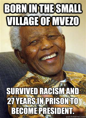 Born in the small village of Mvezo Survived racism and 27 years in prison to become president.