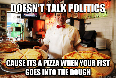 Doesn't talk politics Cause its a pizza when your fist goes into the dough