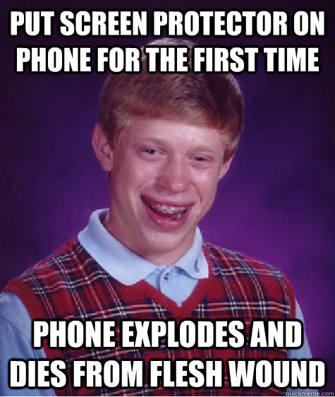 Put screen protector on phone for the first time phone explodes and dies from flesh wound - Put screen protector on phone for the first time phone explodes and dies from flesh wound  Bad Luck Brian