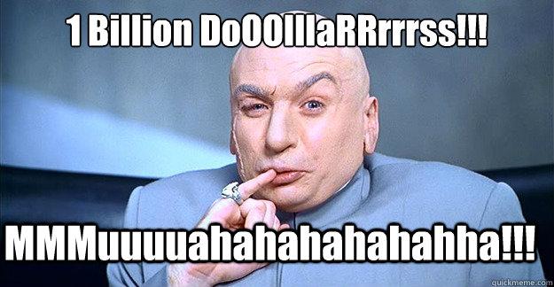 1 Billion DoOOlllaRRrrrss!!!   MMMuuuuahahahahahahha!!!