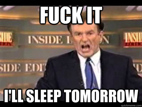 Fuck it i'll sleep tomorrow - Fuck it i'll sleep tomorrow  Bill OReilly Fuck It