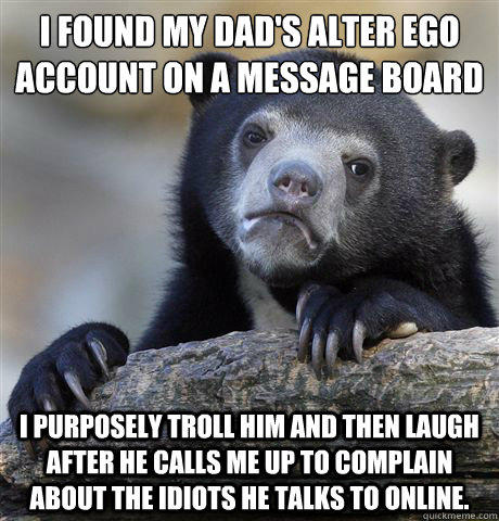 I found my dad's alter ego account on a message board I purposely troll him and then laugh after he calls me up to complain about the idiots he talks to online.  - I found my dad's alter ego account on a message board I purposely troll him and then laugh after he calls me up to complain about the idiots he talks to online.   Confession Bear
