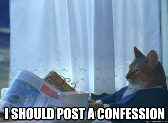 I SHOULD POST A CONFESSION