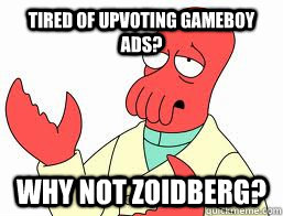 Tired of upvoting Gameboy Ads? WHY NOT ZOIDBERG?