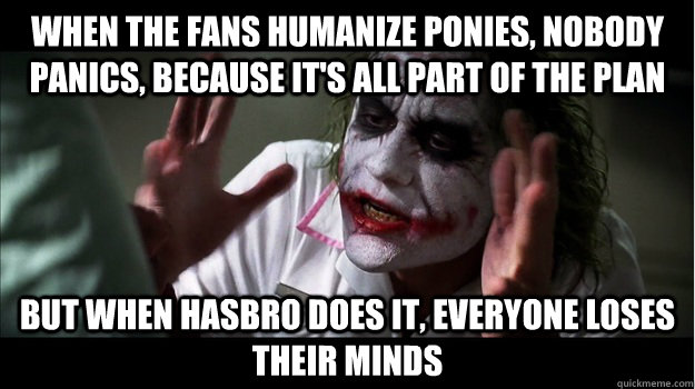 When the fans humanize ponies, nobody panics, because it's all part of the plan but when hasbro does it, EVERYone LOSES THEIR MINDS - When the fans humanize ponies, nobody panics, because it's all part of the plan but when hasbro does it, EVERYone LOSES THEIR MINDS  Joker Mind Loss