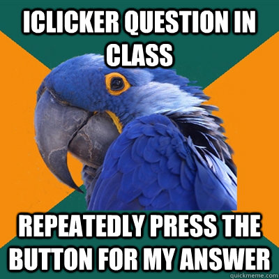 iclicker question in class repeatedly press the button for my answer - iclicker question in class repeatedly press the button for my answer  Paranoid Parrot