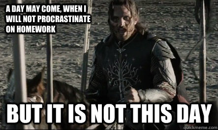 A day may come, when I will not procrastinate on homework But it is not this day  Not This Day Aragorn