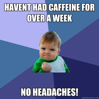 Havent had caffeine for over a week No Headaches! - Havent had caffeine for over a week No Headaches!  Success Kid