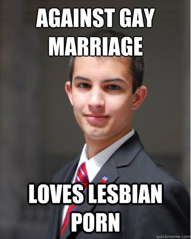 Against gay marriage Loves lesbian porn