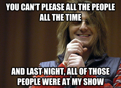 You can't please all the people all the time And last night, all of those people were at my show  Mitch Hedberg Meme