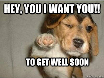 Hey, You I want you!! To get well soon
