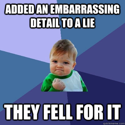 added an embarrassing detail to a lie they fell for it - added an embarrassing detail to a lie they fell for it  Success Kid