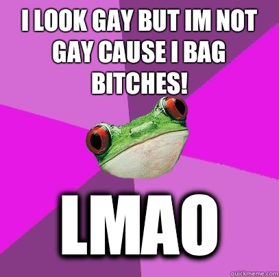 I look gay but im not gay cause i bag bitches! LMAO  Foul Bachelorette Frog
