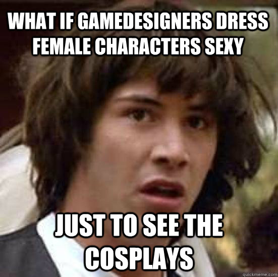 What if gamedesigners dress female characters sexy just to see the cosplays - What if gamedesigners dress female characters sexy just to see the cosplays  conspiracy keanu