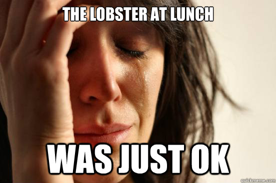 The lobster at lunch was just ok - The lobster at lunch was just ok  First World Problems