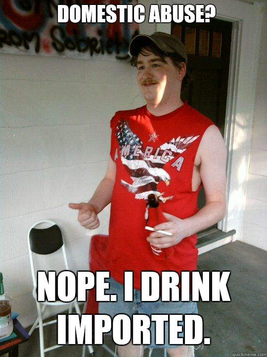 Domestic abuse? Nope. I drink imported.  - Domestic abuse? Nope. I drink imported.   Redneck Randal