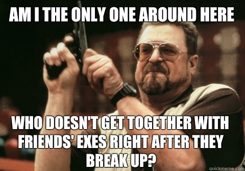 Am I the only one around here who doesn't get together with friends' exes right after they break up? - Am I the only one around here who doesn't get together with friends' exes right after they break up?  Am I the only one