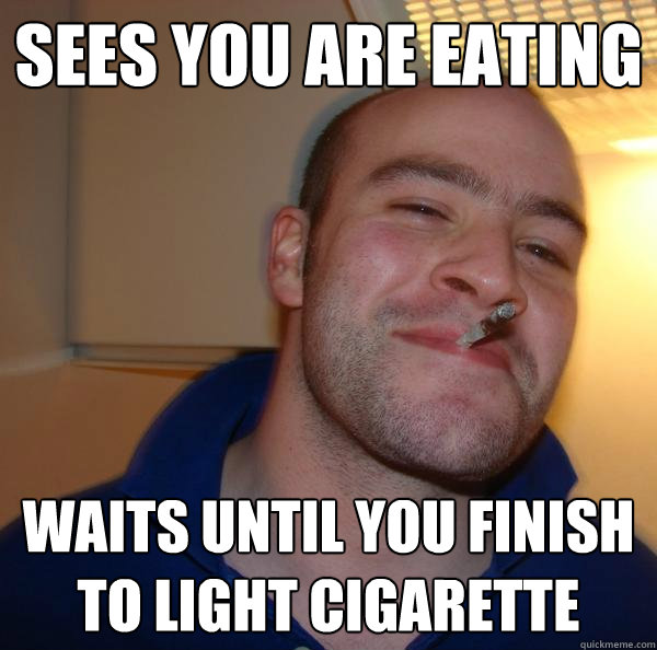 sees you are eating waits until you finish to light cigarette  - sees you are eating waits until you finish to light cigarette   Misc