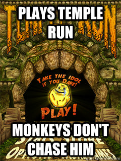Plays temple run Monkeys don't chase him