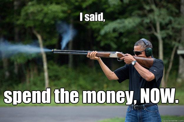 I said, spend the money, NOW.  - I said, spend the money, NOW.   Obamas Got A Gun