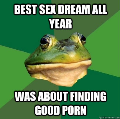 Best sex dream all year was about finding good porn - Best sex dream all year was about finding good porn  Foul Bachelor Frog
