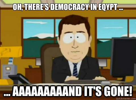 Oh, there's democracy in eqypt ... ... aaaaaaaaand it's gone!