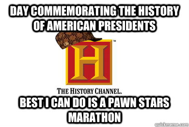 Day commemorating the History of American presidents  best i can do is a pawn stars marathon  Scumbag History Channel