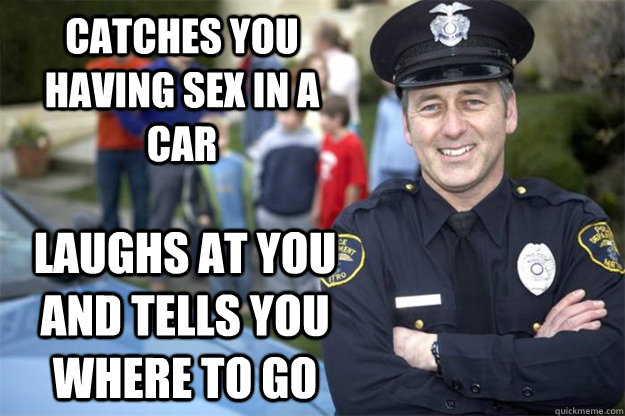 catches you having sex in a car laughs at you and tells you where to go - catches you having sex in a car laughs at you and tells you where to go  Good Guy Cop