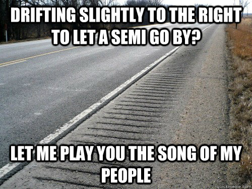 Drifting slightly to the right to let a semi go by? Let me play you the song of my people