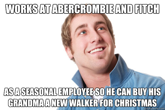 55f598e621c48499468d4e9f42dd8d7373ce169eea02d2d9534d8208ff0b3f5d works at abercrombie and fitch as a seasonal employee so he can,Abercrombie Memes