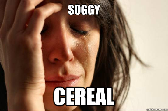 soggy cereal - soggy cereal  First World Problems