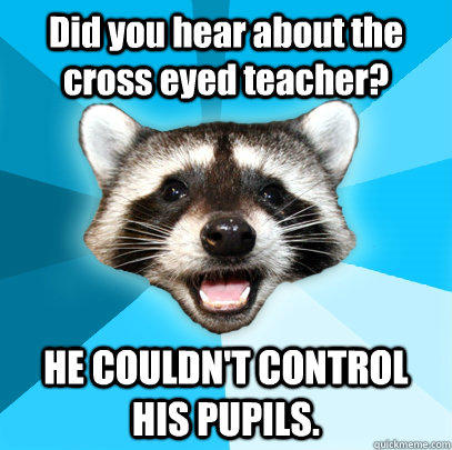 Did you hear about the cross eyed teacher? HE COULDN'T CONTROL HIS PUPILS. - Did you hear about the cross eyed teacher? HE COULDN'T CONTROL HIS PUPILS.  Lame Pun Coon