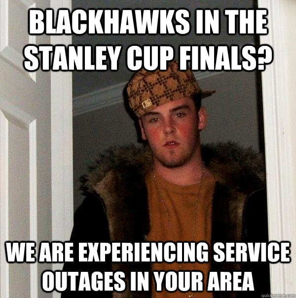 blackhawks in the stanley cup finals? We are experiencing service outages in your area - blackhawks in the stanley cup finals? We are experiencing service outages in your area  Scumbag Steve