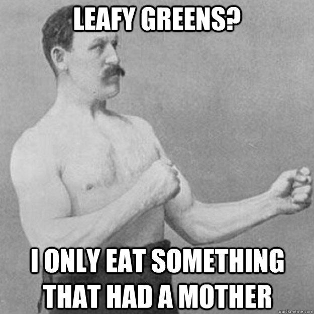 Leafy greens? I only eat something that had a mother - Leafy greens? I only eat something that had a mother  Misc