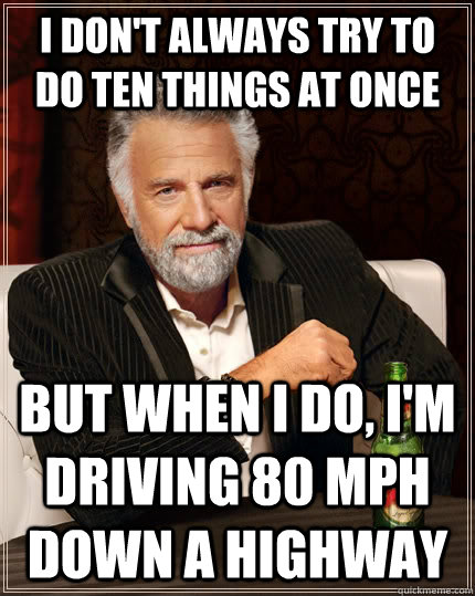 I don't always try to do ten things at once but when i do, I'm driving 80 mph down a highway - I don't always try to do ten things at once but when i do, I'm driving 80 mph down a highway  The Most Interesting Man In The World
