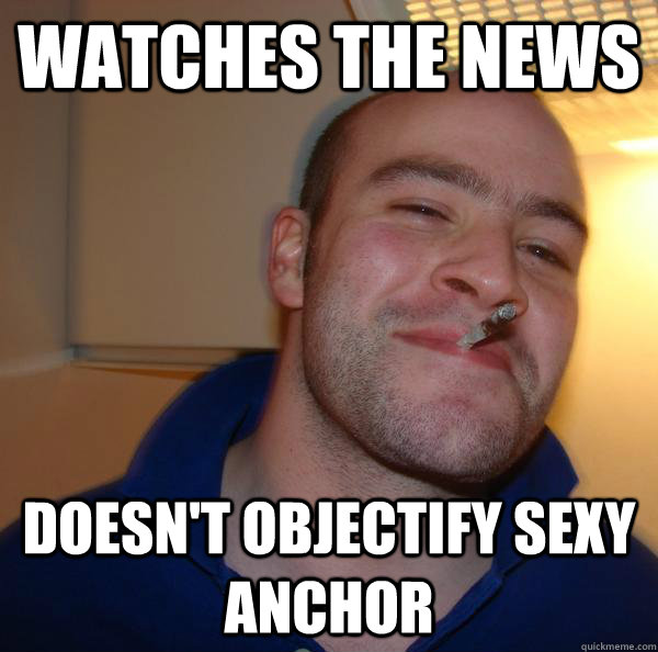 watches the news doesn't objectify sexy anchor - watches the news doesn't objectify sexy anchor  Misc
