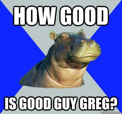How good Is good guy greg?  Skeptical Hippo