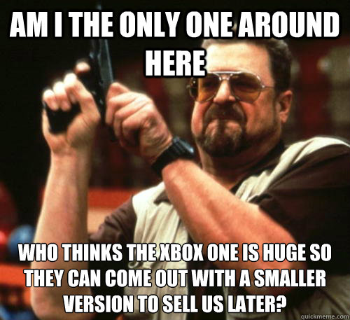 Am i the only one around here who thinks the xbox one is huge so they can come out with a smaller version to sell us later? - Am i the only one around here who thinks the xbox one is huge so they can come out with a smaller version to sell us later?  Am I The Only One Around Here