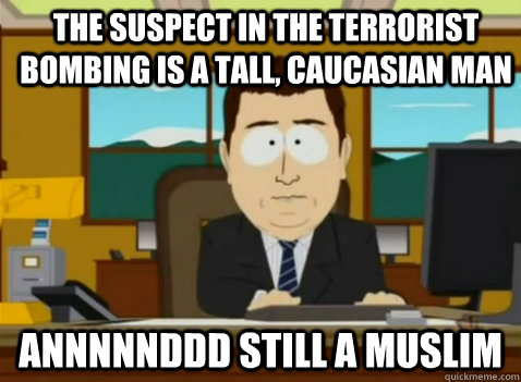 The suspect in the terrorist bombing is a tall, caucasian man annnnnddd still a muslim - The suspect in the terrorist bombing is a tall, caucasian man annnnnddd still a muslim  South Park Banker