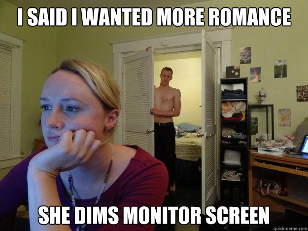 I said I wanted more romance She dims monitor screen