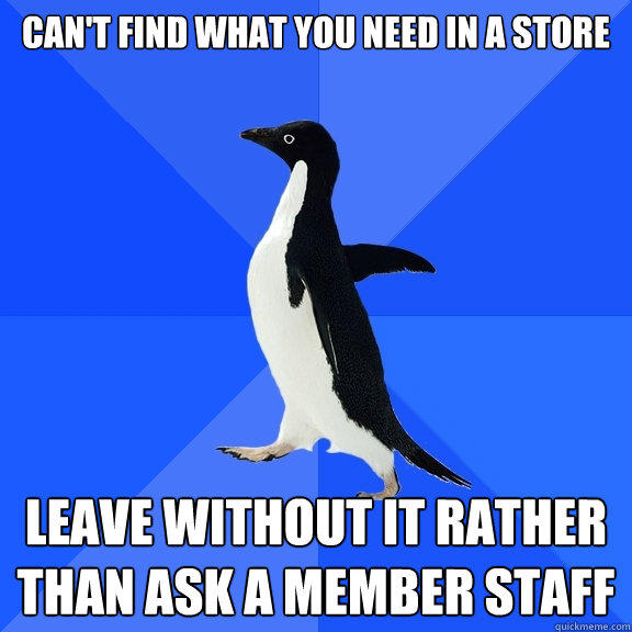 CAN'T FIND WHAT YOU NEED IN A STORE LEAVE WITHOUT IT RATHER THAN ASK A MEMBER STAFF - CAN'T FIND WHAT YOU NEED IN A STORE LEAVE WITHOUT IT RATHER THAN ASK A MEMBER STAFF  Socially Awkward Penguin