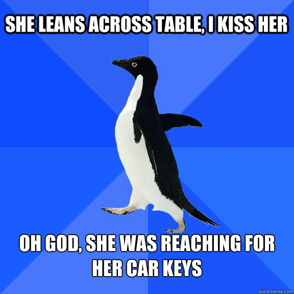 She Leans across table, I kiss her oh god, she was reaching for her car keys - She Leans across table, I kiss her oh god, she was reaching for her car keys  Socially Awkward Penguin