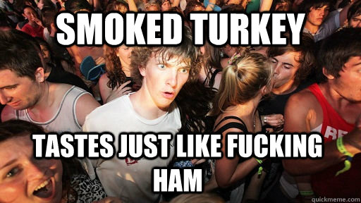 Smoked turkey tastes just like fucking ham - Smoked turkey tastes just like fucking ham  Sudden Clarity Clarence