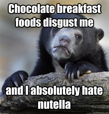 Chocolate breakfast foods disgust me and I absolutely hate nutella - Chocolate breakfast foods disgust me and I absolutely hate nutella  Confession Bear