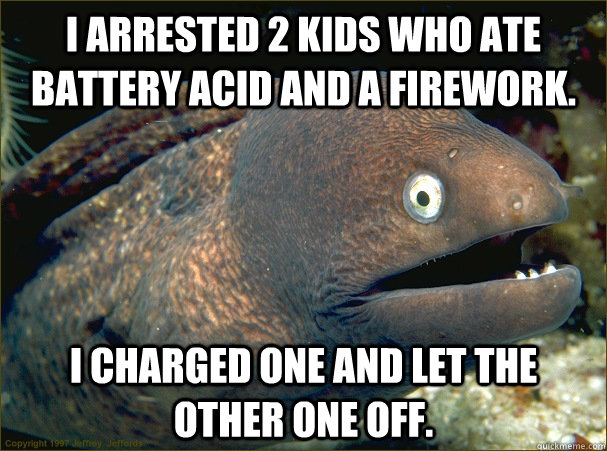 I arrested 2 kids who ate battery acid and a firework. I charged one and let the other one off. - I arrested 2 kids who ate battery acid and a firework. I charged one and let the other one off.  Bad Joke Eel