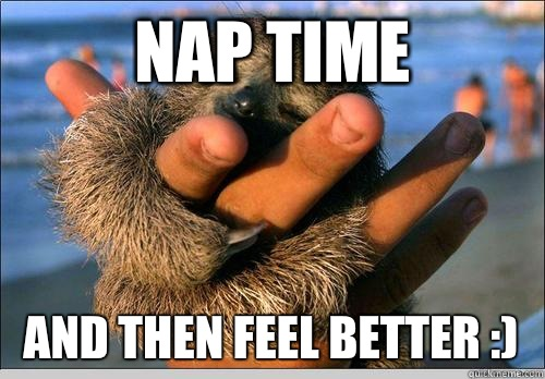 NAP TIME And then feel better :)